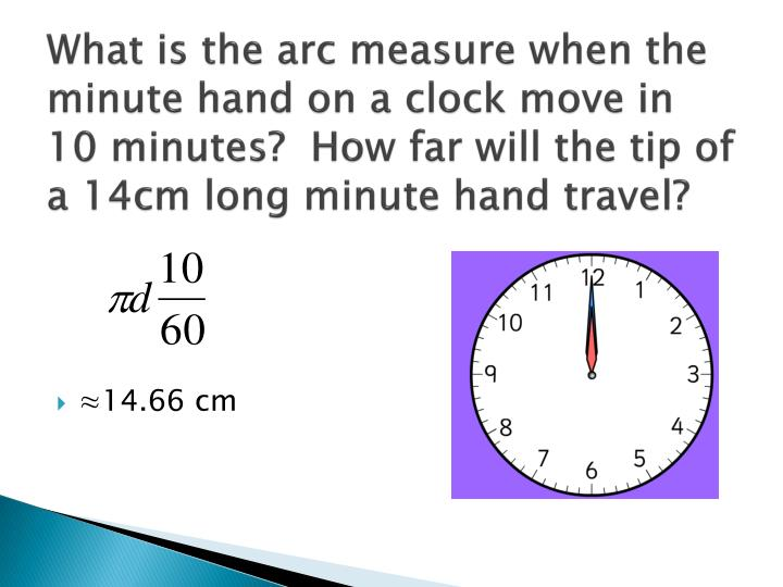 What is the arc measure when the minute hand on a clock move in 10 minutes?  How far will the tip of a 14cm long minute hand travel?