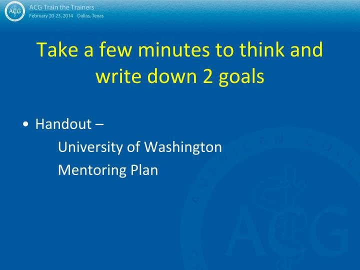 Take a few minutes to think and write down 2 goals