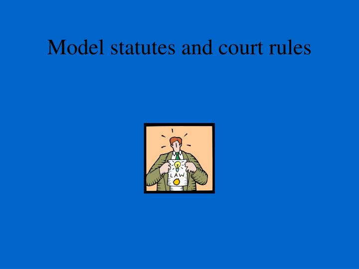 Model statutes and court rules