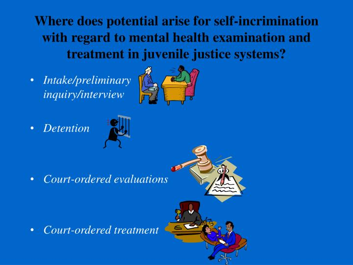 Where does potential arise for self-incrimination with regard to mental health examination and treatment in juvenile justice systems?