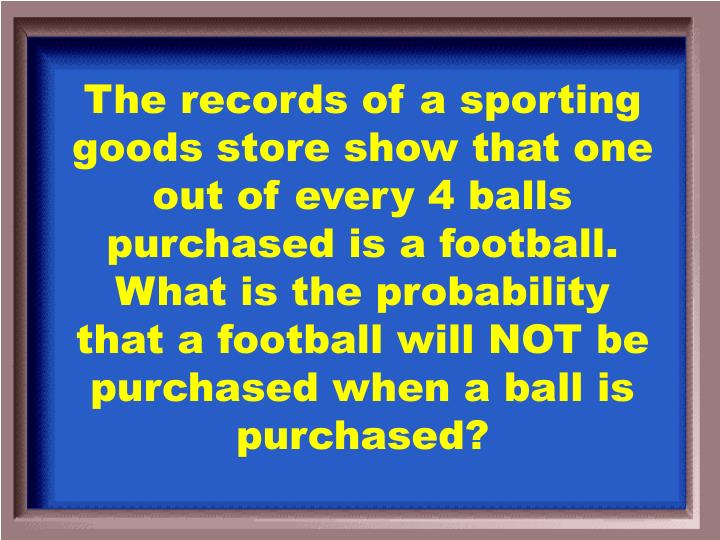 The records of a sporting goods store show that one out of every 4 balls purchased is a football. What is the probability that a football will NOT be purchased when a ball is purchased?