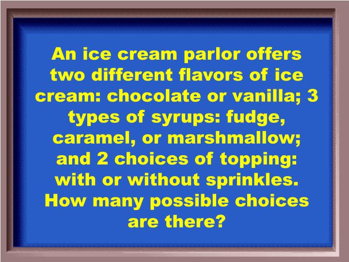 An ice cream parlor offers two different flavors of ice cream: chocolate or vanilla; 3 types of syrups: fudge, caramel, or marshmallow; and 2 choices of topping: with or without sprinkles. How many possible choices are there?