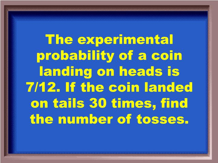 The experimental probability of a coin landing on heads is 7/12. If the coin landed on tails 30 times, find the number of tosses.