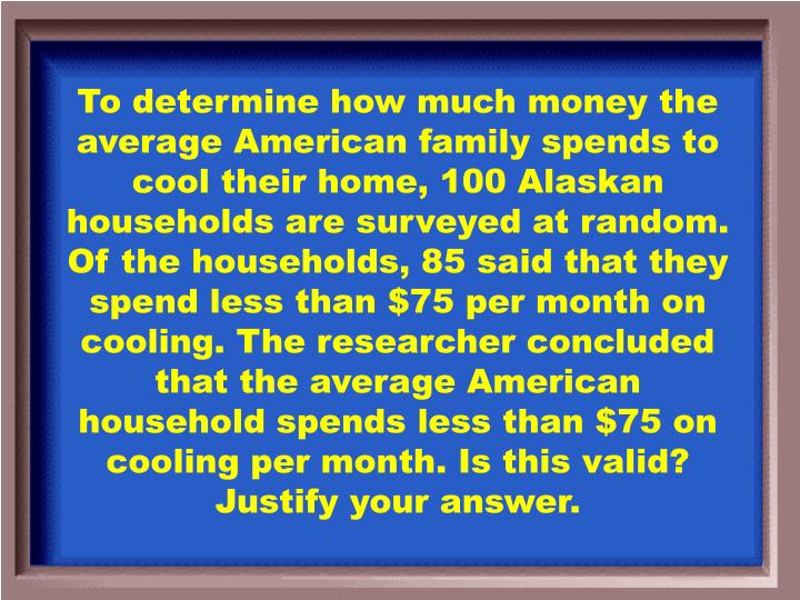 To determine how much money the average American family spends to cool their home, 100 Alaskan households are surveyed at random. Of the households, 85 said that they spend less than $75 per month on cooling. The researcher concluded that the average American household spends less than $75 on cooling per month. Is this valid? Justify your answer.