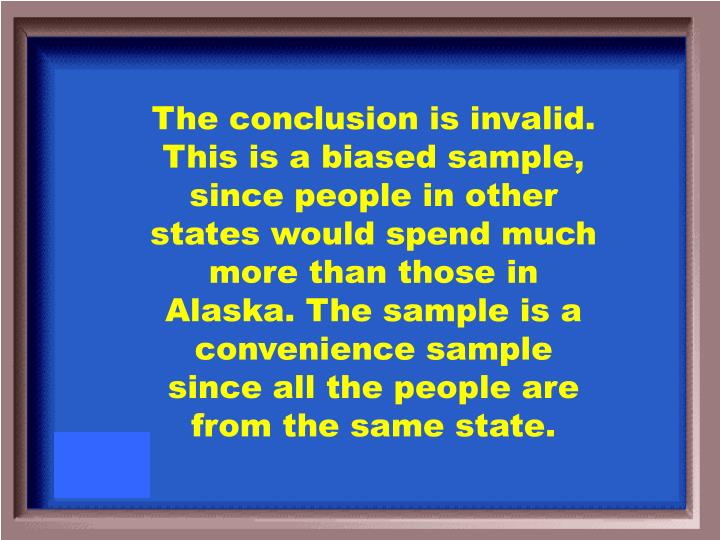 The conclusion is invalid. This is a biased sample, since people in other states would spend much more than those in Alaska. The sample is a convenience sample since all the people are from the same state.