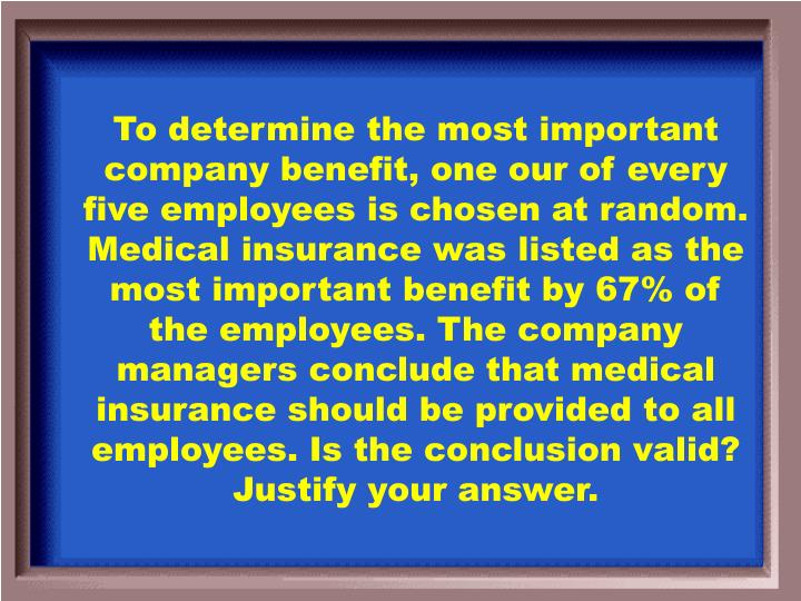 To determine the most important company benefit, one our of every five employees is chosen at random. Medical insurance was listed as the most important benefit by 67% of the employees. The company managers conclude that medical insurance should be provided to all employees. Is the conclusion valid? Justify your answer.