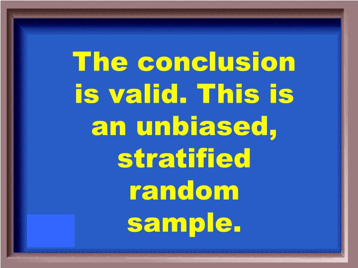 The conclusion is valid. This is an unbiased, stratified random sample.