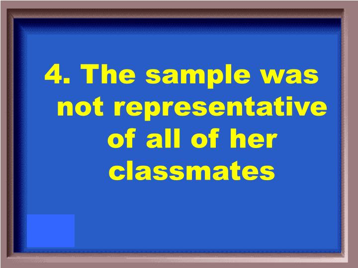 4. The sample was not representative of all of her classmates