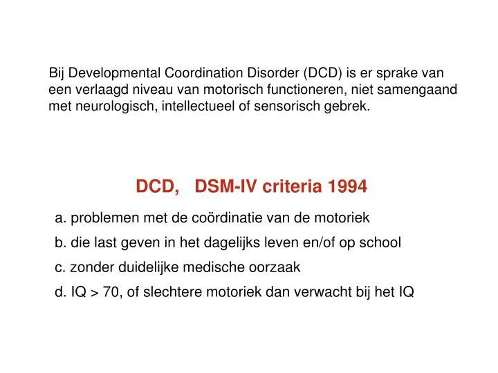 Bij Developmental Coordination Disorder (DCD) is er sprake van een verlaagd niveau van motorisch functioneren, niet samengaand met neurologisch, intellectueel of sensorisch gebrek.