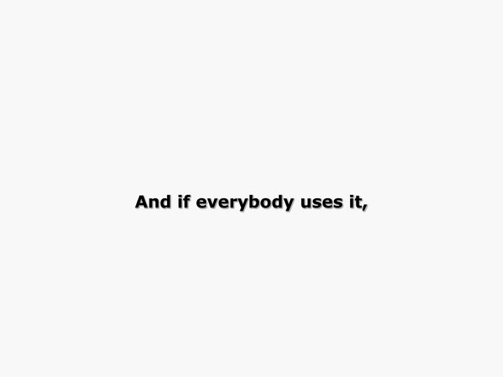 And if everybody uses it,