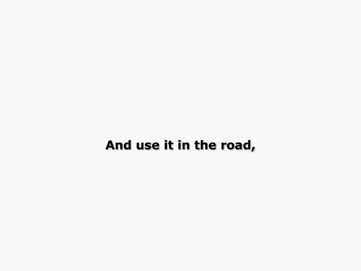 And use it in the road,