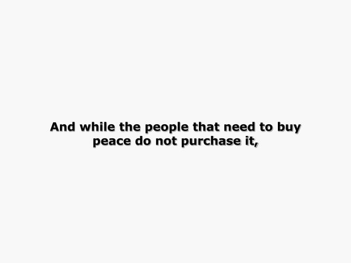 And while the people that need to buy peace do not purchase it,