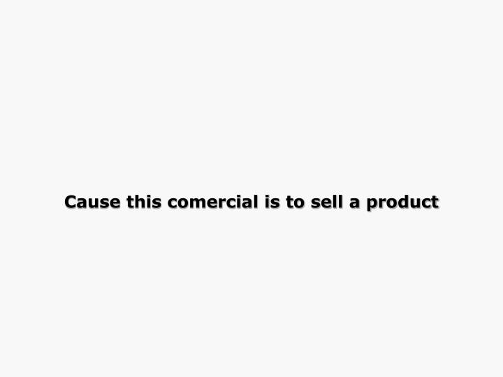 Cause this comercial is to sell a product