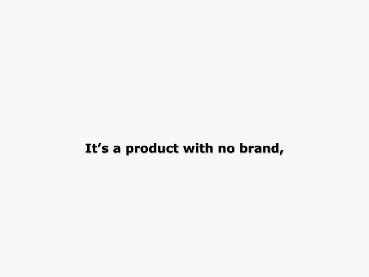 It's a product with no brand,