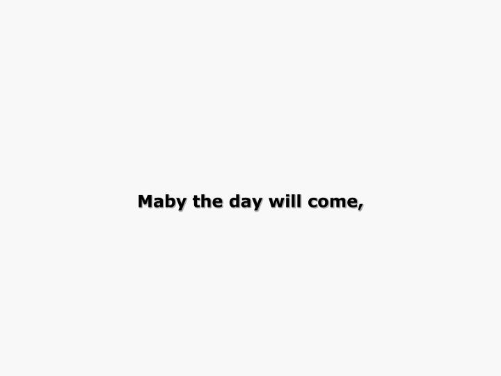 Maby the day will come,