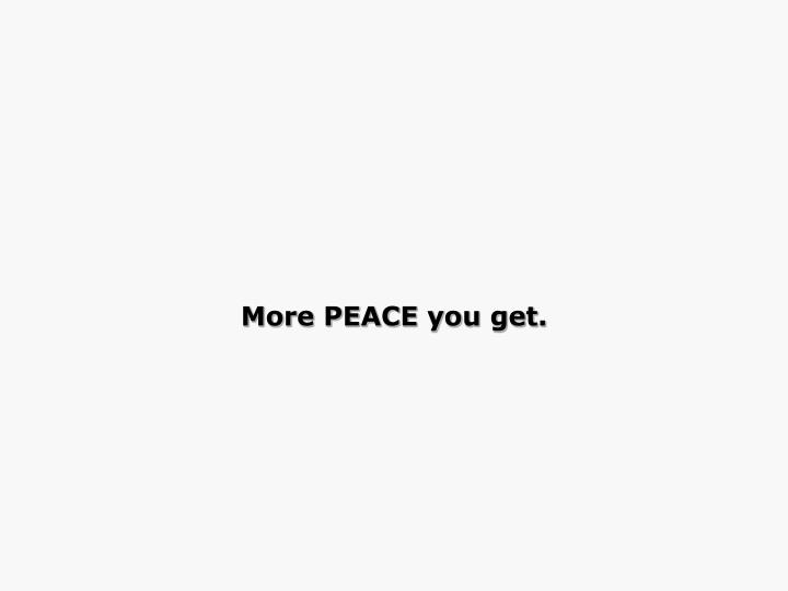 More PEACE you get.