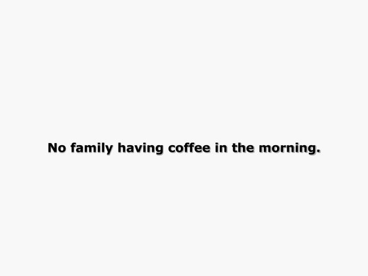 No family having coffee in the morning.