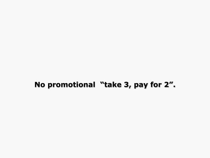 "No promotional  ""take 3, pay for 2""."