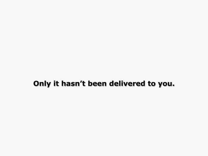 Only it hasn't been delivered to you.