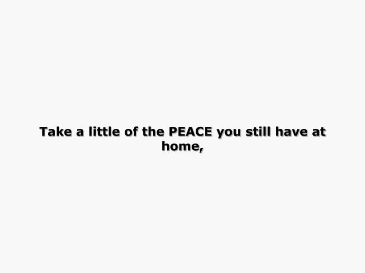 Take a little of the PEACE you still have at home,