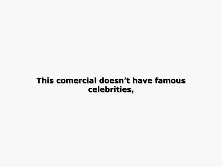 This comercial doesn't have famous celebrities,