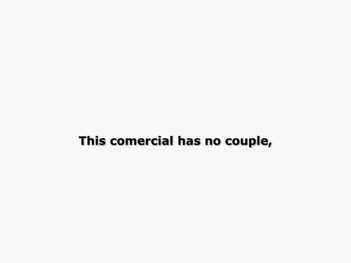This comercial has no couple,