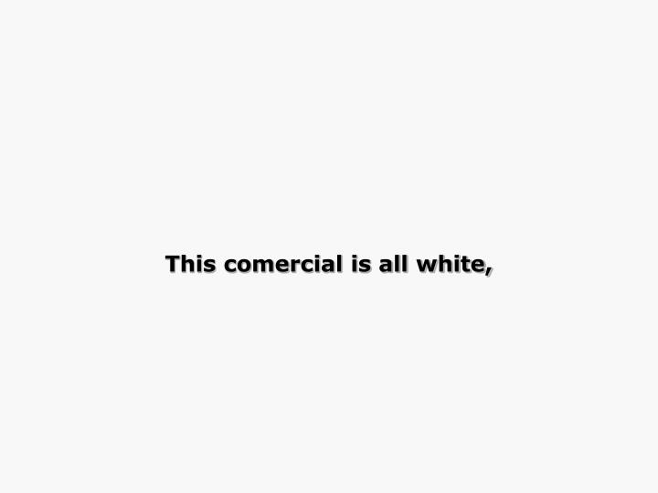 This comercial is all white,
