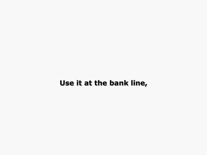 Use it at the bank line,