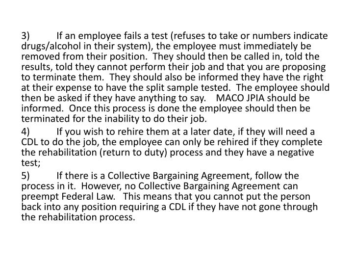 3)If an employee fails a test (refuses to take or numbers indicate drugs/alcohol in their system), the employee must immediately be removed from their position.  They should then be called in, told the results, told they cannot perform their job and that you are proposing to terminate them.  They should also be informed they have the right at their expense to have the split sample tested.  The employee should then be asked if they have anything to say.    MACO JPIA should be informed.  Once this process is done the employee should then be terminated for the inability to do their job.