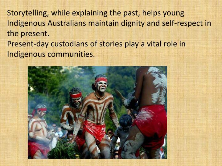 Storytelling, while explaining the past, helps young Indigenous Australians maintain dignity and self-respect in the present.