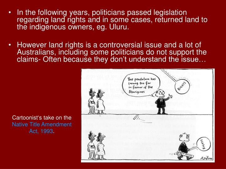 In the following years, politicians passed legislation regarding land rights and in some cases, returned land to the indigenous owners, eg. Uluru.