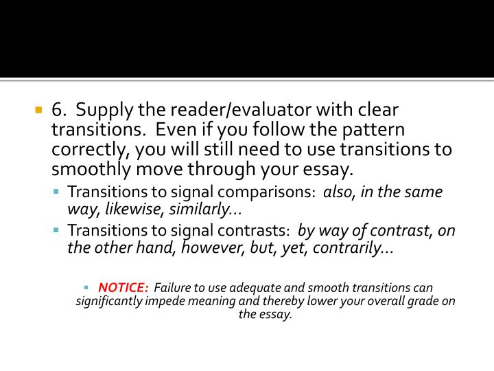 6.  Supply the reader/evaluator with clear transitions.  Even if you follow the pattern correctly, you will still need to use transitions to smoothly move through your essay.