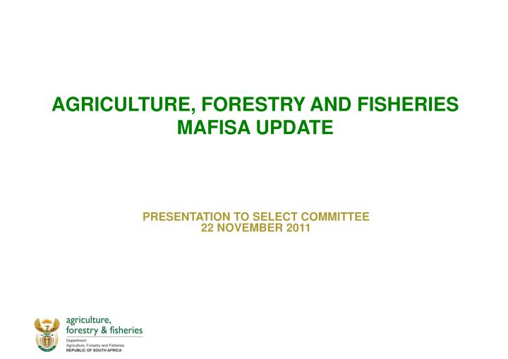 AGRICULTURE, FORESTRY AND FISHERIES MAFISA UPDATE