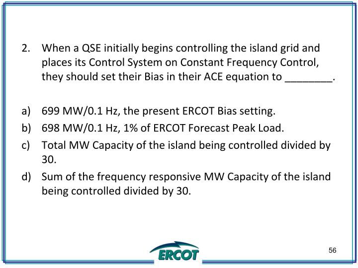 When a QSE initially begins controlling the island grid and places its Control System on Constant Frequency Control, they should set their Bias in their ACE equation to ________.
