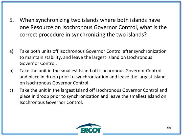 When synchronizing two islands where both islands have one Resource on Isochronous Governor Control, what is the correct procedure in synchronizing the two islands?