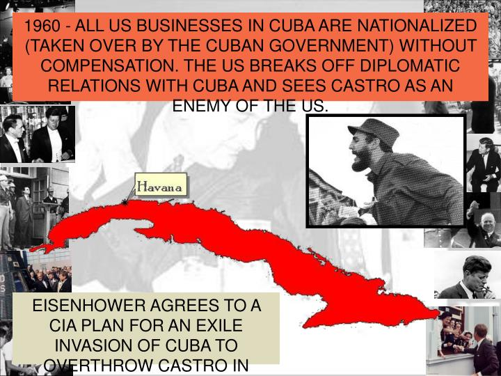 1960 - ALL US BUSINESSES IN CUBA ARE NATIONALIZED (TAKEN OVER BY THE CUBAN GOVERNMENT) WITHOUT COMPENSATION. THE US BREAKS OFF DIPLOMATIC RELATIONS WITH CUBA AND SEES CASTRO AS AN ENEMY OF THE US.