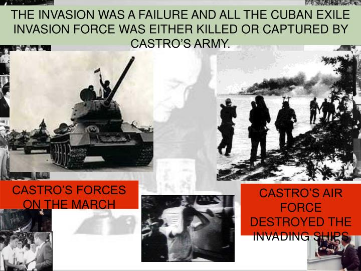 THE INVASION WAS A FAILURE AND ALL THE CUBAN EXILE INVASION FORCE WAS EITHER KILLED OR CAPTURED BY CASTRO'S ARMY.