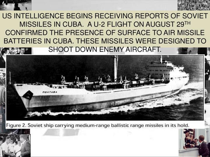 US INTELLIGENCE BEGINS RECEIVING REPORTS OF SOVIET MISSILES IN CUBA.  A U-2 FLIGHT ON AUGUST 29