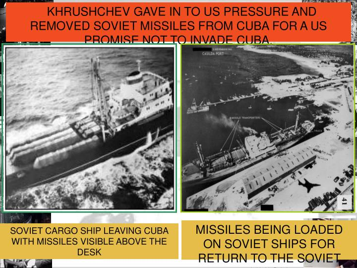 KHRUSHCHEVGAVE IN TO US PRESSURE AND REMOVED SOVIET MISSILES FROM CUBA FOR A US PROMISE NOT TO INVADE CUBA.
