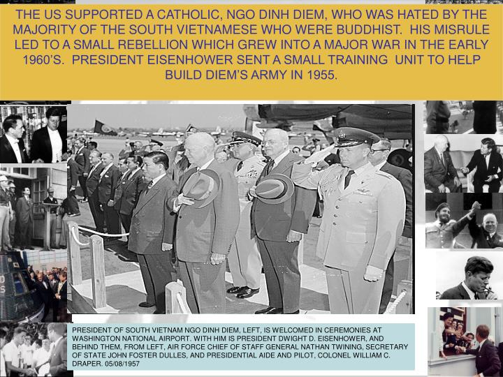 THE US SUPPORTED A CATHOLIC, NGO DINH DIEM, WHO WAS HATED BY THE MAJORITY OF THE SOUTH VIETNAMESE WHO WERE BUDDHIST.  HIS MISRULE LED TO A SMALL REBELLION WHICH GREW INTO A MAJOR WAR IN THE EARLY 1960'S.  PRESIDENT EISENHOWER SENT A SMALL TRAINING  UNIT TO HELP BUILD DIEM'S ARMY IN 1955.