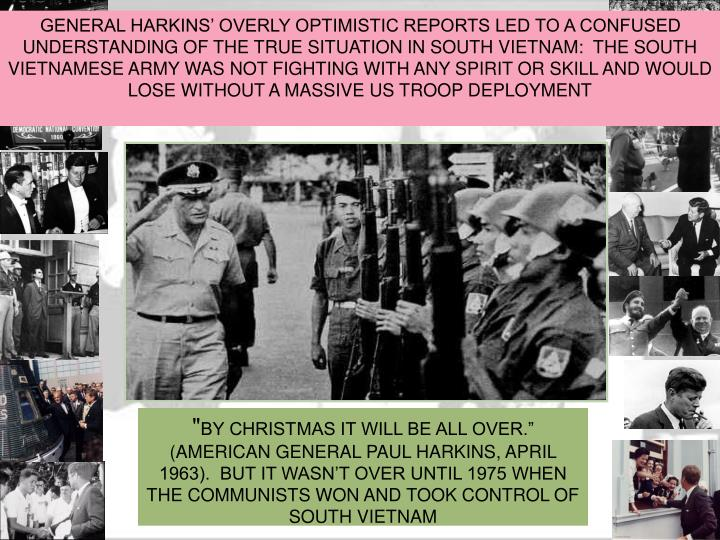 GENERAL HARKINS' OVERLY OPTIMISTIC REPORTS LED TO A CONFUSED UNDERSTANDING OF THE TRUE SITUATION IN SOUTH VIETNAM:  THE SOUTH VIETNAMESE ARMY WAS NOT FIGHTING WITH ANY SPIRIT OR SKILL AND WOULD LOSE WITHOUT A MASSIVE US TROOP DEPLOYMENT