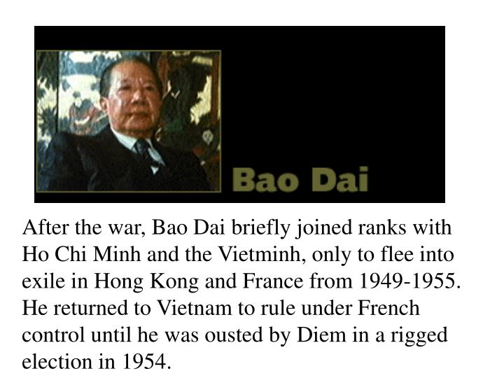 After the war, Bao Dai briefly joined ranks with Ho Chi Minh and the Vietminh, only to flee into exile in Hong Kong and France from 1949-1955. He returned to Vietnam to rule under French control until he was ousted by Diem in a rigged election in 1954.