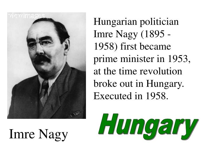 Hungarian politician Imre Nagy (1895 -1958) first became prime minister in 1953, at the time revolution broke out in Hungary.  Executed in 1958.