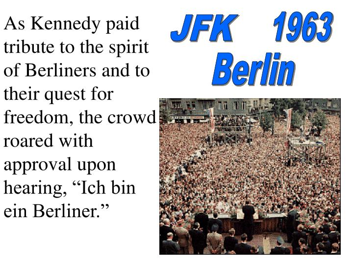 "As Kennedy paid tribute to the spirit of Berliners and to their quest for freedom, the crowd roared with approval upon hearing, ""Ich bin ein Berliner."""