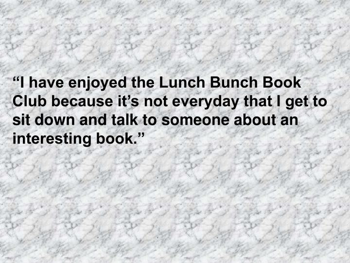 """""""I have enjoyed the Lunch Bunch Book Club because it's not everyday that I get to sit down and talk to someone about an interesting book."""""""