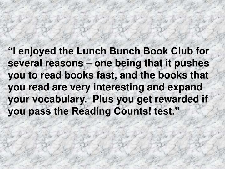 """""""I enjoyed the Lunch Bunch Book Club for several reasons – one being that it pushes you to read books fast, and the books that you read are very interesting and expand your vocabulary.  Plus you get rewarded if you pass the Reading Counts! test."""""""