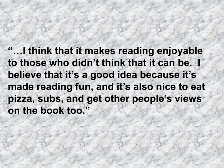 """""""…I think that it makes reading enjoyable to those who didn't think that it can be.  I believe that it's a good idea because it's made reading fun, and it's also nice to eat pizza, subs, and get other people's views on the book too."""""""