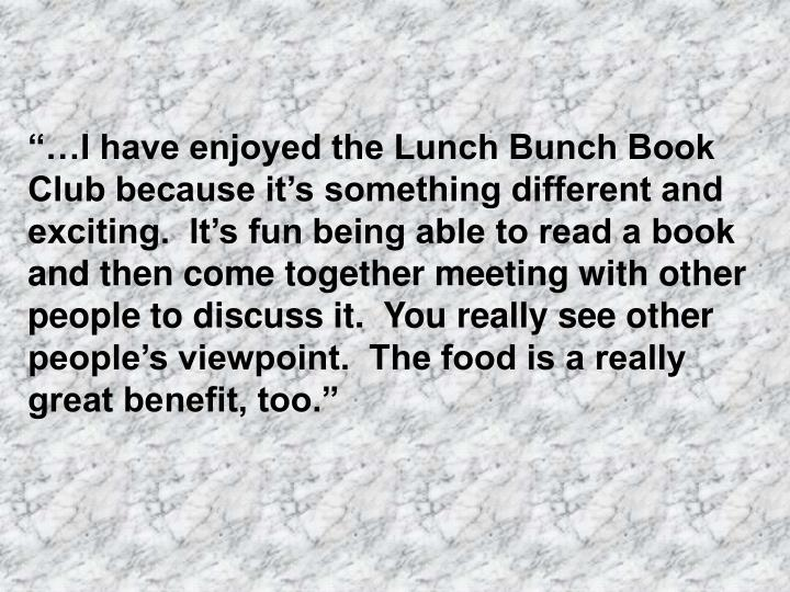 """""""…I have enjoyed the Lunch Bunch Book Club because it's something different and exciting.  It's fun being able to read a book and then come together meeting with other people to discuss it.  You really see other people's viewpoint.  The food is a really great benefit, too."""""""