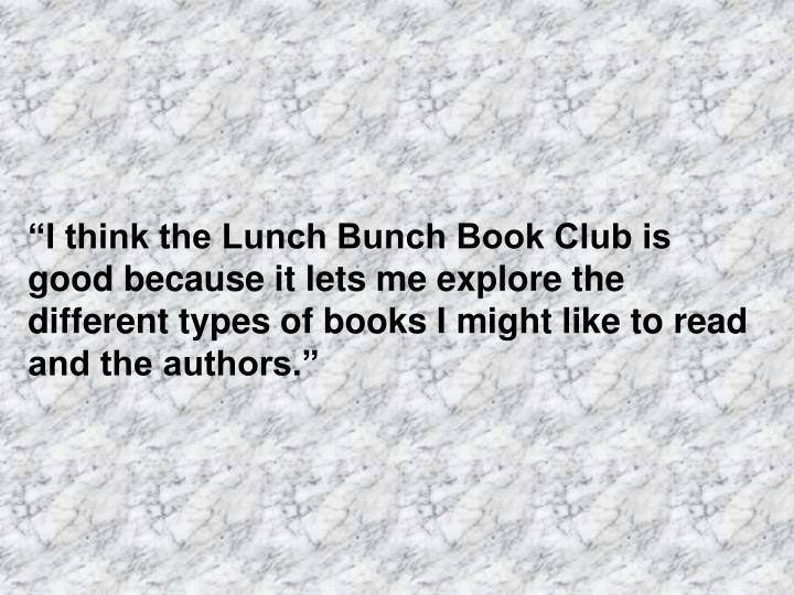 """""""I think the Lunch Bunch Book Club is good because it lets me explore the different types of books I might like to read and the authors."""""""