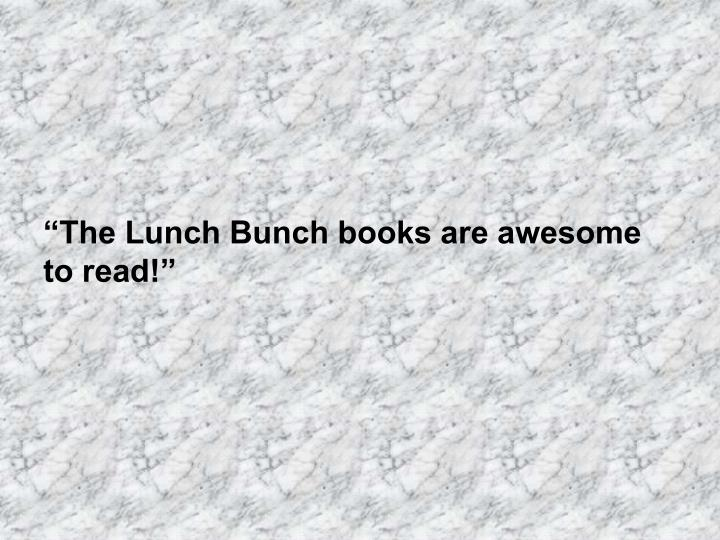 """""""The Lunch Bunch books are awesome to read!"""""""